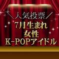 【人気投票!】7月生まれのK-POPガールズグループメンバーの中であなたが応援したいメンバーは誰?