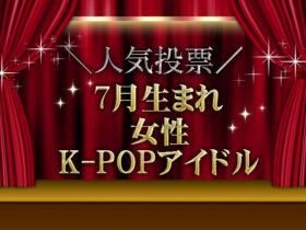 7月生まれのK-POPガールズグループアイドル